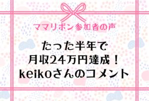 たった半年で月収24万円達成!keikoさんのコメント
