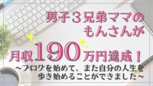 3兄弟を育てながらブログ1つで月収190万円達成!もんさんのメッセージ